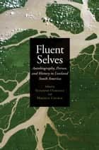 Fluent Selves - Autobiography, Person, and History in Lowland South America ebook by Suzanne Oakdale, Magnus Course