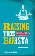Raising the BARista - The 12 Steps to an Awesome and Profitable Service Culture ebook by Justin McGurgan