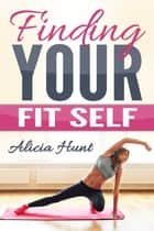 Finding Your Fit Self ebook by Alicia Hunt