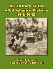 The History of the 43rd Infantry Division, 1941-1945 ebook by Joseph E. Zimmer, Colonel, Infantry (Retired)