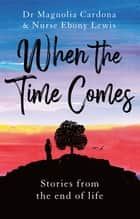 When the Time Comes - Stories from the end of life ebook by Dr Magnolia Cardona, MB BS, PhD,...