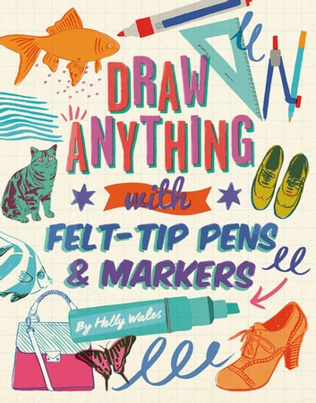 Draw ANYTHING with Felt-Tip Pens & Markers ebook by Holly Wales