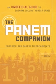 The Panem Companion - An Unofficial Guide to Suzanne Collins' Hunger Games, From Mellark Bakery to Mockingjays ebook by V. Arrow