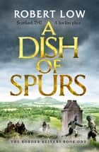 A Dish of Spurs - An unputdownable historical adventure ebook by Robert Low