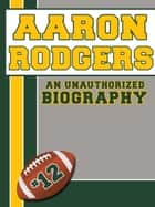 Aaron Rodgers: An Unauthorized Biography ebook by Belmont and Belcourt Biographies