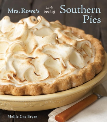 Mrs. Rowe's Little Book of Southern Pies - [A Baking Book] eBook by Mrs Rowe's Family Restaurant,Mollie Cox Bryan