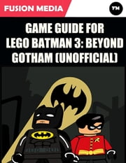 Game Guide for Lego Batman 3: Beyond Gotham (Unofficial) ebook by Fusion Media
