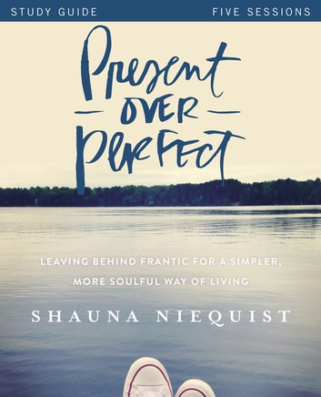 Present Over Perfect Study Guide - Leaving Behind Frantic for a Simpler, More Soulful Way of Living ebook by Shauna Niequist