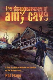 The Disappearance of Amy Cave - A True Account of Murder and Justice in Maine ebook by Pat Flagg