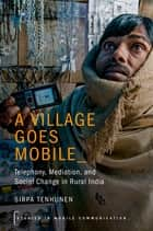 A Village Goes Mobile - Telephony, Mediation, and Social Change in Rural India ebook by Sirpa Tenhunen