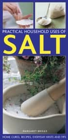Practical Household Uses of Salt - Home Cures, Recipes, Everyday Hints and Tips ebook by Margaret Briggs