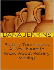 Pottery Techniques: All You Need to Know About Pottery Making ebook by Dana Jenkins