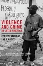 Violence and Crime in Latin America - Representations and Politics ebook by Gema Santamaría, David Carey Jr., Cecilia Menjívar,...