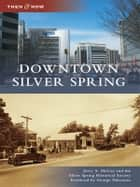Downtown Silver Spring ebook by Jerry A. McCoy,Silver Spring Historical Society,George Pelecanos