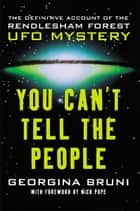 You Can't Tell the People - The Definitive Account of the Rendlesham Forest UFO Mystery ebook by Georgina Bruni, Nick Pope, Nick Pope