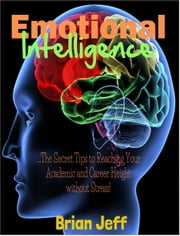Emotional Intelligence: The Secret Tips to Reaching Your Academic and Career Height Without Stress! ebook by Brian Jeff