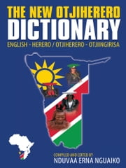 The New Otjiherero Dictionary - English - Herero Otjiherero - Otjiingirisa ebook by Nduvaa Erna Nguaiko