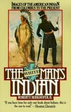 The White Man's Indian - Images of the American Indian from Columbus to the Present ebook by Robert F. Berkhofer