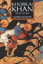 Khubilai Khan: His Life and Times ebook by Rossabi, Morris
