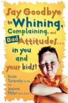 Say Goodbye to Whining, Complaining, and Bad Attitudes... in You and Your Kids eBook by Scott Turansky, Joanne Miller