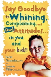 Say Goodbye to Whining, Complaining, and Bad Attitudes... in You and Your Kids ebook by Scott Turansky,Joanne Miller