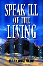 Speak Ill Of The Living ebook by Mark Arsenault