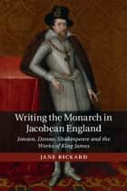 Writing the Monarch in Jacobean England ebook by Jane Rickard