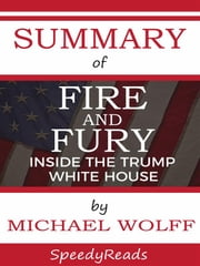 Summary of Fire and Fury: Inside the Trump White House by Michael Wolff - Finish Entire Book in 15 Minutes ebook by Speedy Reads