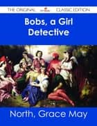 Bobs, a Girl Detective - The Original Classic Edition 電子書 by Grace May North