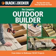 Black & Decker The Complete Outdoor Builder: From Arbors to Walkways: 150 DIY Projects - From Arbors to Walkways: 150 DIY Projects ebook by Editors of CPi