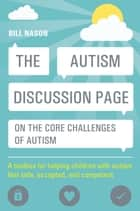 The Autism Discussion Page on the core challenges of autism - A toolbox for helping children with autism feel safe, accepted, and competent ebook by Bill Nason