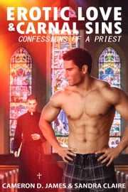Erotic Love and Carnal Sins: Confessions of a Priest ebook by Cameron D. James,Sandra Claire