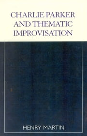 Charlie Parker and Thematic Improvisation ebook by Henry Martin