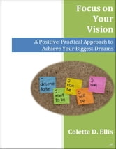 Focus on Your Vision: A Positive, Practical Approach to Achieve Your Biggest Dreams ebook by Colette Ellis