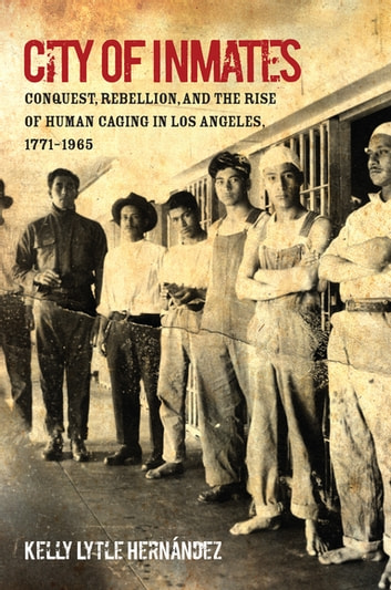 City of Inmates - Conquest, Rebellion, and the Rise of Human Caging in Los Angeles, 1771–1965 ebook by Kelly Lytle Hernández
