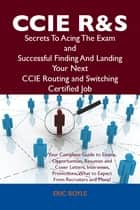 CCIE Routing and Switching Secrets To Acing The Exam and Successful Finding And Landing Your Next CCIE Routing and Switching Certified Job ebook by Eric Boyle