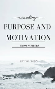 Unveiling Purpose and Motivation From Numbers ebook by Kayode Crown