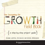 The Designing for Growth Field Book - A Step-by-Step Project Guide ebook by Jeanne Liedtka,Tim Ogilvie,Rachel Brozenske