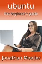The Ubuntu Beginner's Guide - Seventh Edition ebook by Jonathan Moeller
