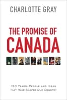 The Promise of Canada - 150 Years--People and Ideas That Have Shaped Our Country電子書籍 Charlotte Gray