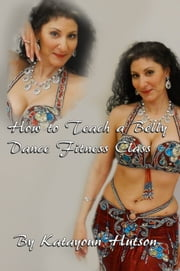 How to Teach a Belly Dance Fitness Class ebook by Katayoun Hutson