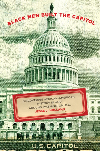 Black Men Built the Capitol - Discovering African-American History In and Around Washington, D.C. ebook by Jesse J. Holland