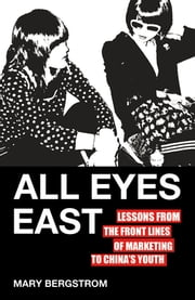 All Eyes East - Lessons from the Front Lines of Marketing to China's Youth ebook by Mary Bergstrom