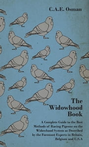 The Widowhood Book - A Complete Guide to the Best Methods of Racing Pigeons on the Widowhood System as Described by the Foremost Experts in Britain, B ebook by C.A.E. Osman