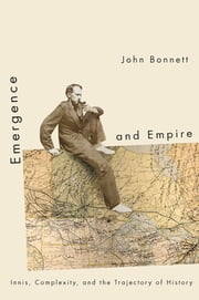 Emergence and Empire - Innis, Complexity, and the Trajectory of History ebook by John Bonnett