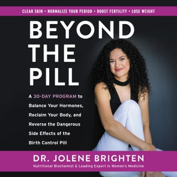 Beyond the Pill - A 30-Day Program to Balance Your Hormones, Reclaim Your Body, and Reverse the Dangerous Side Effects of the Birth Control Pill audiobook by Jolene Brighten