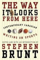 The Way It Looks from Here - Contemporary Canadian Writing on Sports ebook by Stephen Brunt