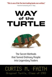 Way of the Turtle: The Secret Methods that Turned Ordinary People into Legendary Traders : The Secret Methods that Turned Ordinary People into Legendary Traders: The Secret Methods that Turned Ordinary People into Legendary Traders