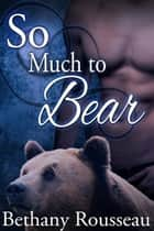 So Much To Bear ebook by Bethany Rousseau