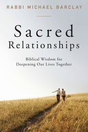 Sacred Relationships - Biblical Wisdom for Deepening Our Lives Together ebook by Rabbi Michael Barclay